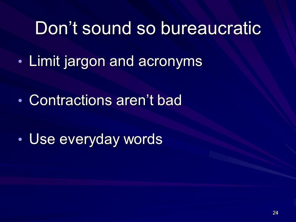 24 Don't sound so bureaucratic Limit jargon and acronyms Limit jargon and acronyms Contractions aren't bad Contractions aren't bad Use everyday words