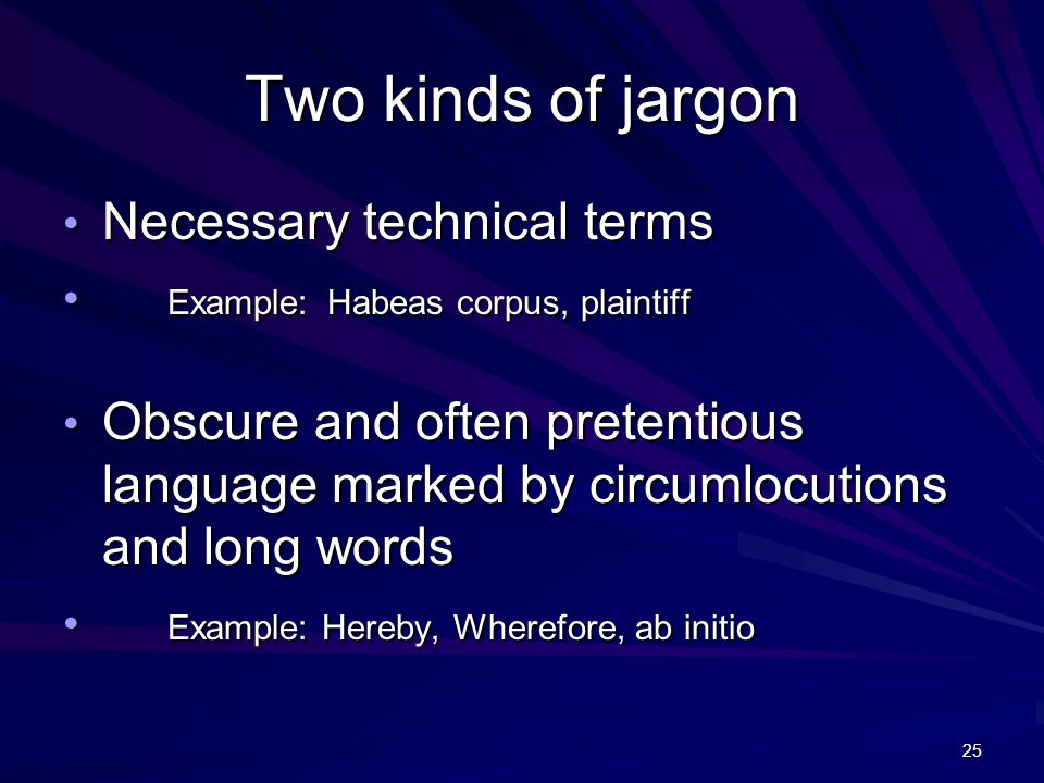 25 Two kinds of jargon Necessary technical terms Necessary technical terms Example: Habeas corpus, plaintiff Example: Habeas corpus, plaintiff Obscure and often pretentious language marked by circumlocutions and long words Obscure and often pretentious language marked by circumlocutions and long words Example: Hereby, Wherefore, ab initio Example: Hereby, Wherefore, ab initio