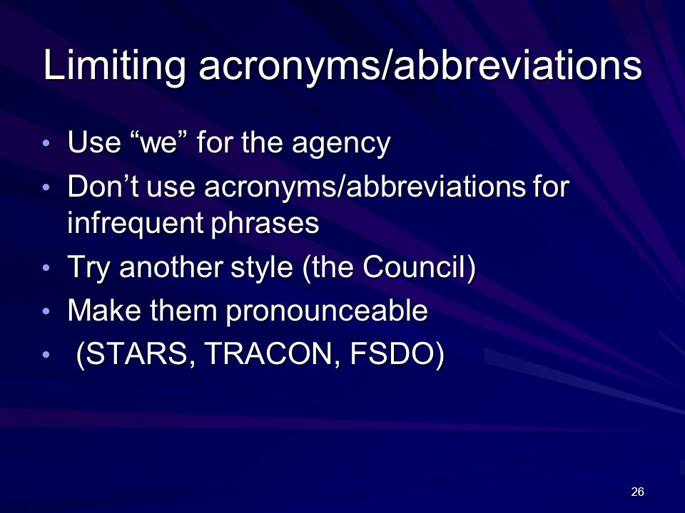 26 Limiting acronyms/abbreviations Use we for the agency Use we for the agency Don't use acronyms/abbreviations for infrequent phrases Don't use acronyms/abbreviations for infrequent phrases Try another style (the Council) Try another style (the Council) Make them pronounceable Make them pronounceable (STARS, TRACON, FSDO) (STARS, TRACON, FSDO)