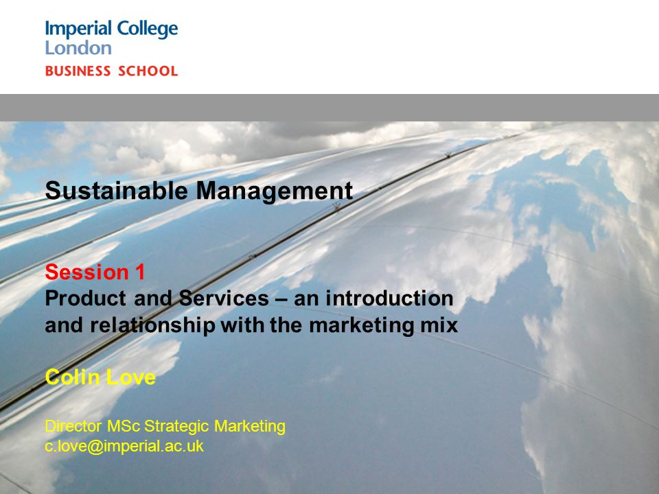 Sustainable Management Session 1 Product and Services – an introduction and relationship with the marketing mix Colin Love Director MSc Strategic Marketing c.love@imperial.ac.uk