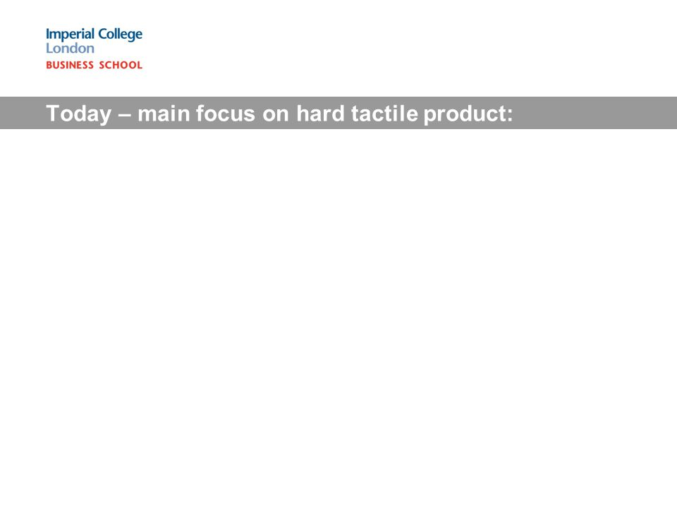 Today – main focus on hard tactile product: