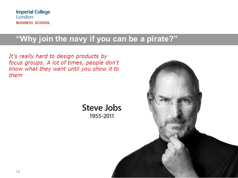 Why join the navy if you can be a pirate 19 It s really hard to design products by focus groups.