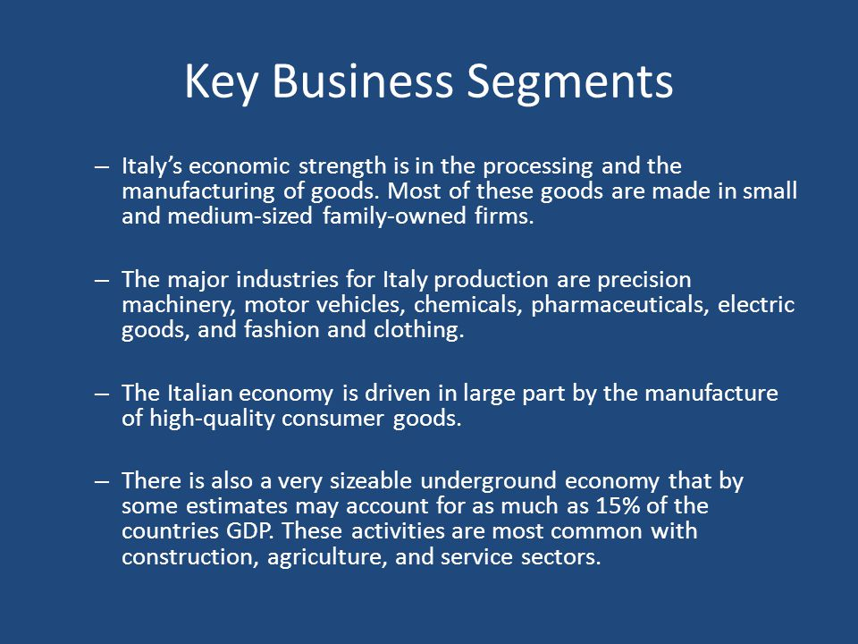 Key Business Segments – Italy's economic strength is in the processing and the manufacturing of goods. Most of these goods are made in small and mediu