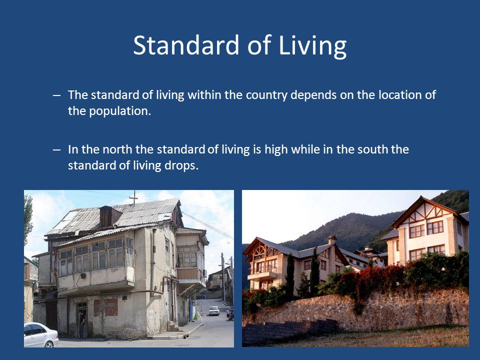 Standard of Living – The standard of living within the country depends on the location of the population. – In the north the standard of living is hig