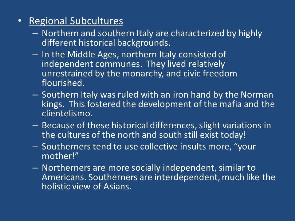 Regional Subcultures – Northern and southern Italy are characterized by highly different historical backgrounds. – In the Middle Ages, northern Italy