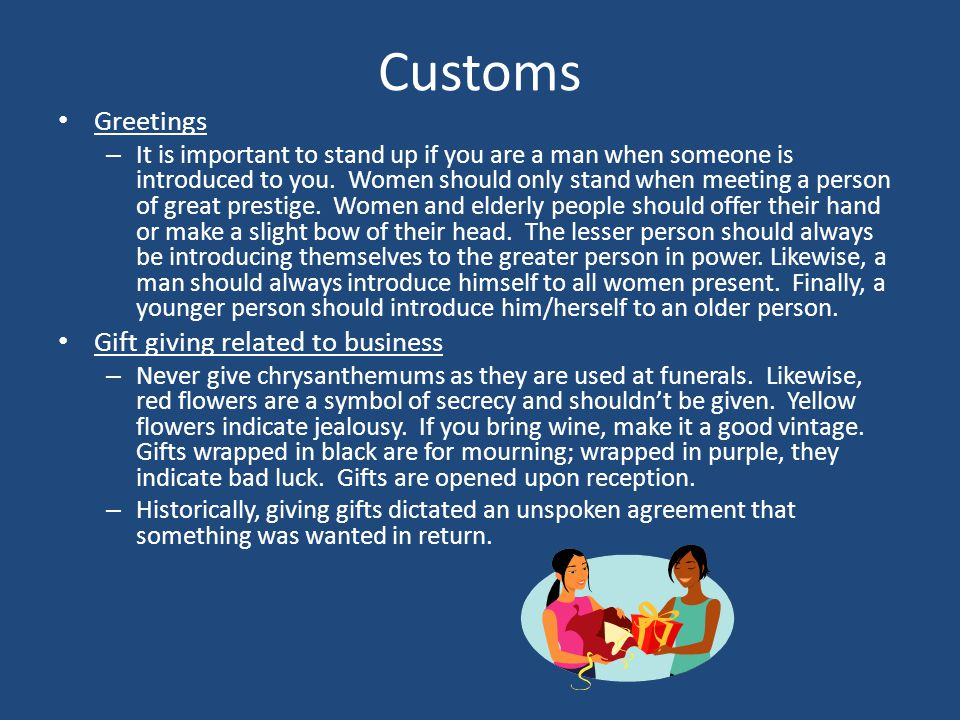 Customs Greetings – It is important to stand up if you are a man when someone is introduced to you. Women should only stand when meeting a person of g