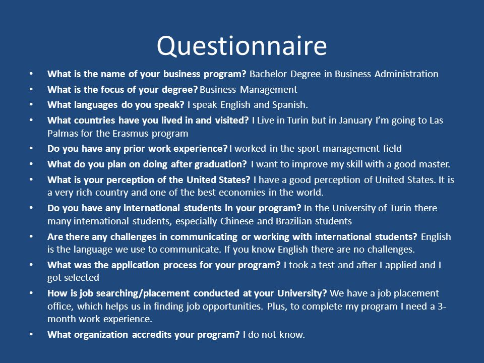 Questionnaire What is the name of your business program? Bachelor Degree in Business Administration What is the focus of your degree? Business Managem