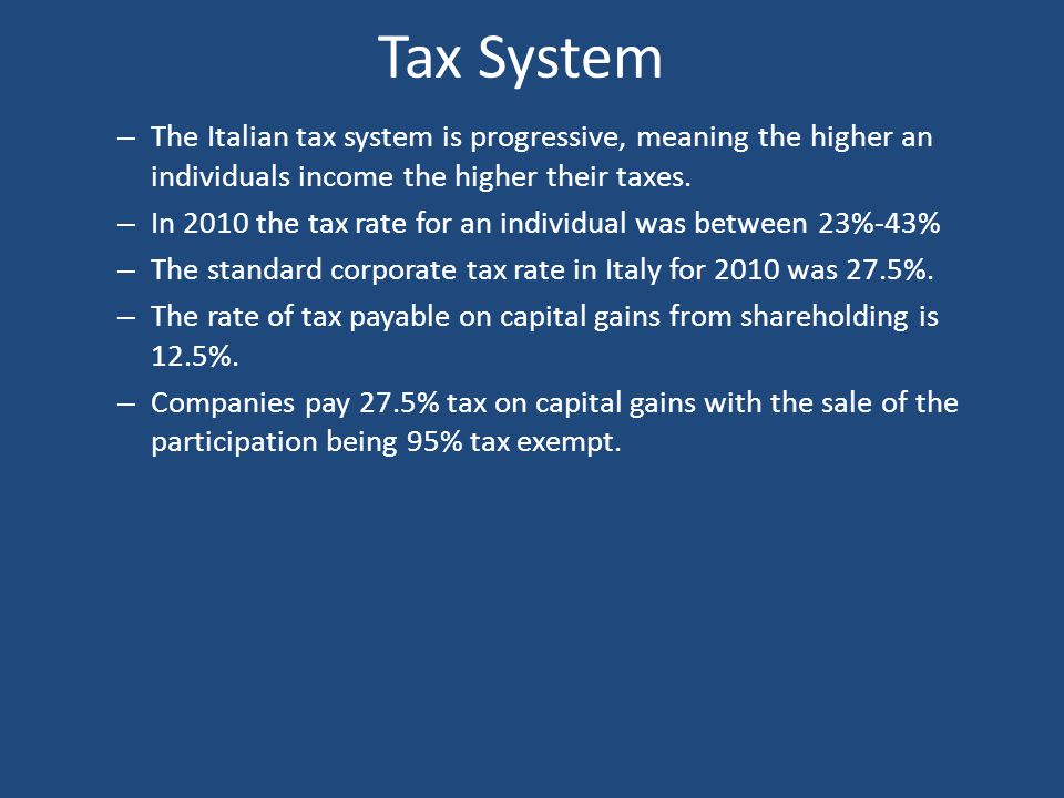 Tax System – The Italian tax system is progressive, meaning the higher an individuals income the higher their taxes. – In 2010 the tax rate for an ind