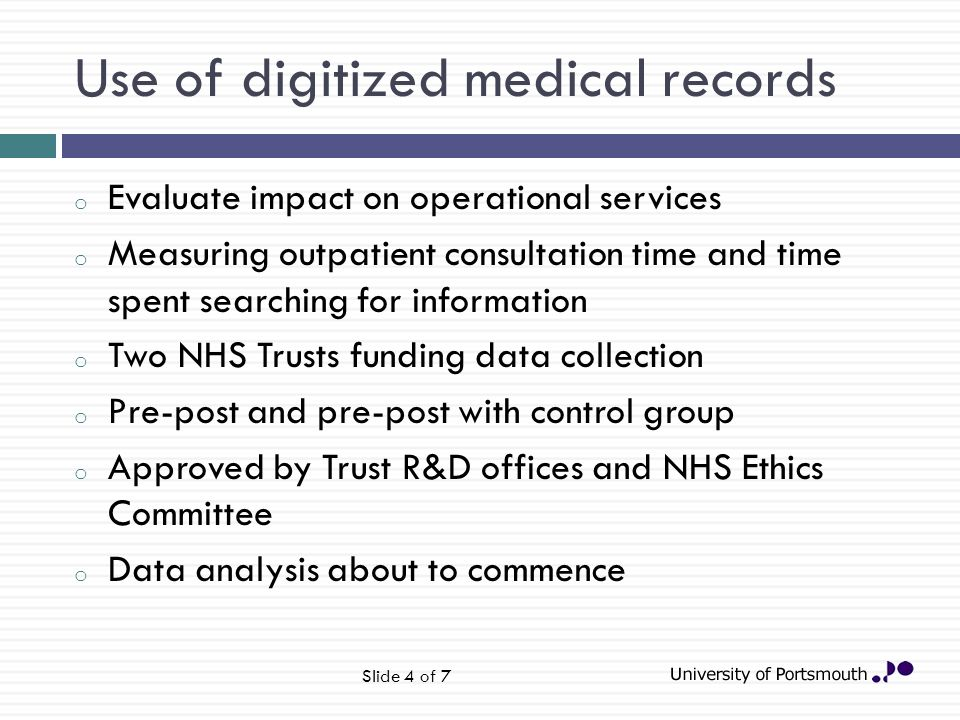 Use of digitized medical records o Evaluate impact on operational services o Measuring outpatient consultation time and time spent searching for information o Two NHS Trusts funding data collection o Pre-post and pre-post with control group o Approved by Trust R&D offices and NHS Ethics Committee o Data analysis about to commence Slide 4 of 7