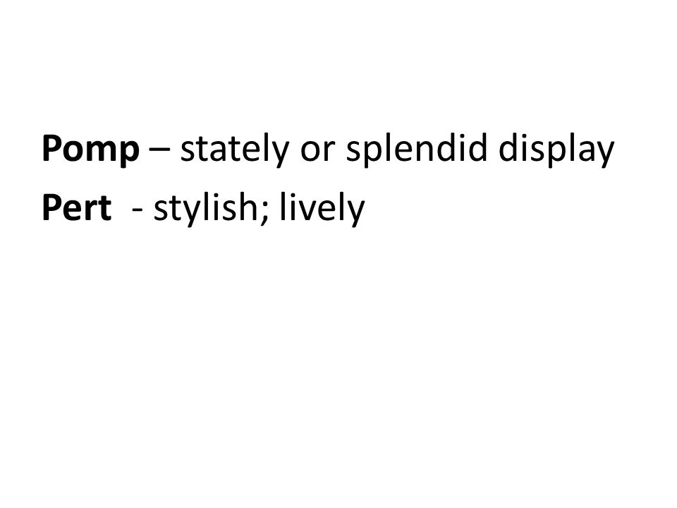 Pomp – stately or splendid display Pert - stylish; lively