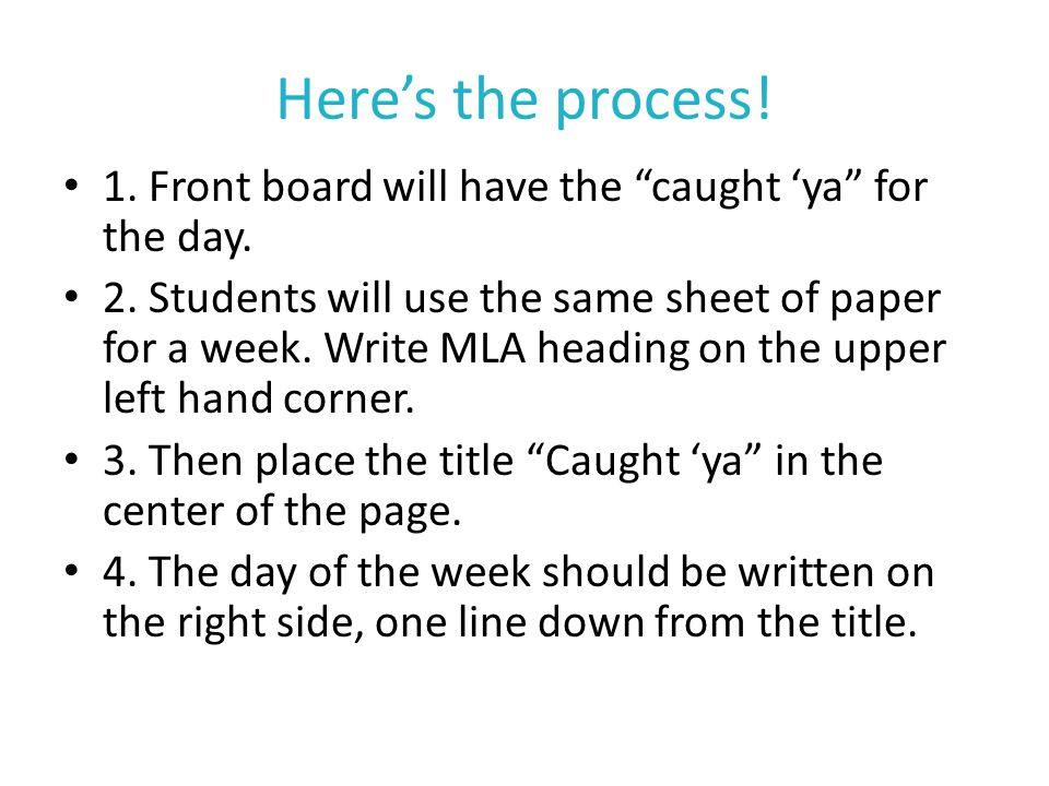 "Here's the process! 1. Front board will have the ""caught 'ya"" for the day. 2. Students will use the same sheet of paper for a week. Write MLA heading"