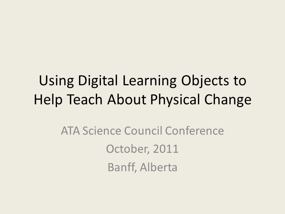 Using Digital Learning Objects to Help Teach About Physical Change ATA Science Council Conference October, 2011 Banff, Alberta