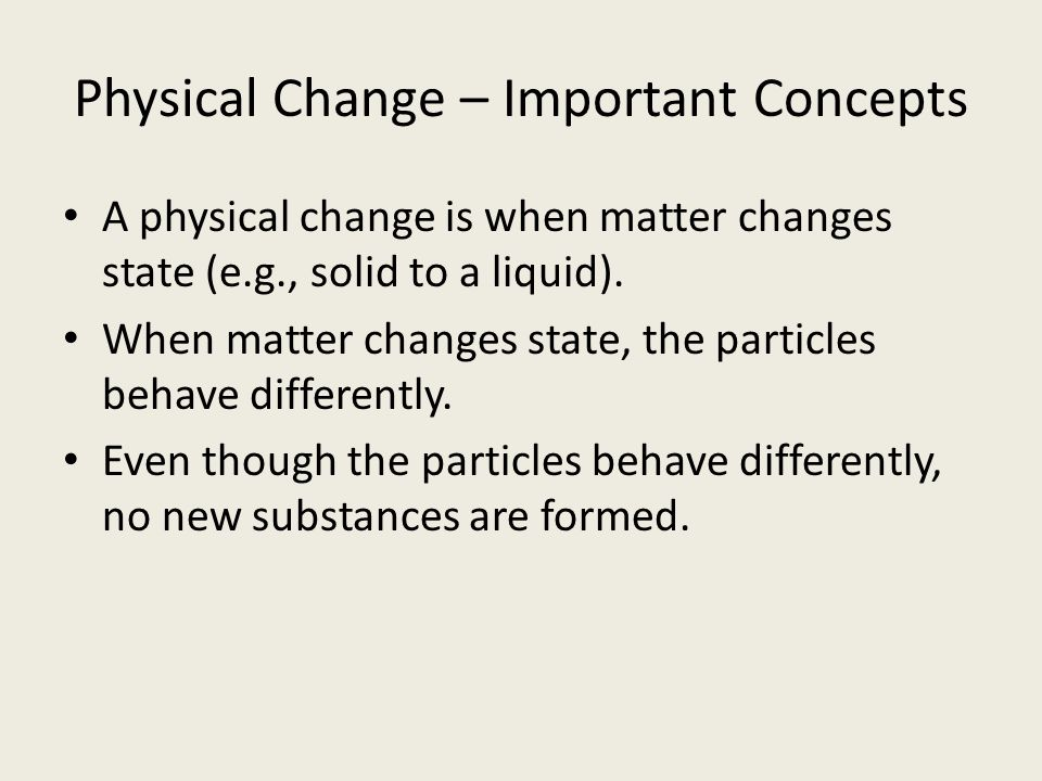 Physical Change – Important Concepts A physical change is when matter changes state (e.g., solid to a liquid).