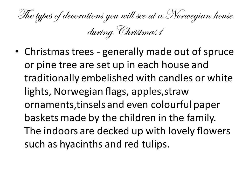 The types of decorations you will see at a Norwegian house during Christmas1 Christmas trees - generally made out of spruce or pine tree are set up in each house and traditionally embelished with candles or white lights, Norwegian flags, apples,straw ornaments,tinsels and even colourful paper baskets made by the children in the family.