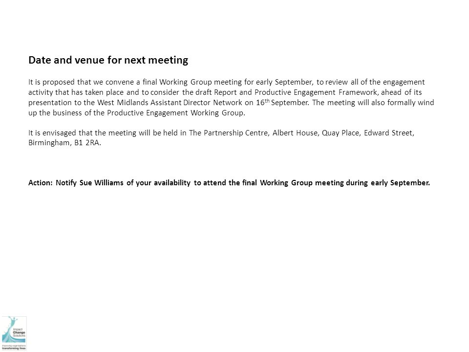 Date and venue for next meeting It is proposed that we convene a final Working Group meeting for early September, to review all of the engagement activity that has taken place and to consider the draft Report and Productive Engagement Framework, ahead of its presentation to the West Midlands Assistant Director Network on 16 th September.