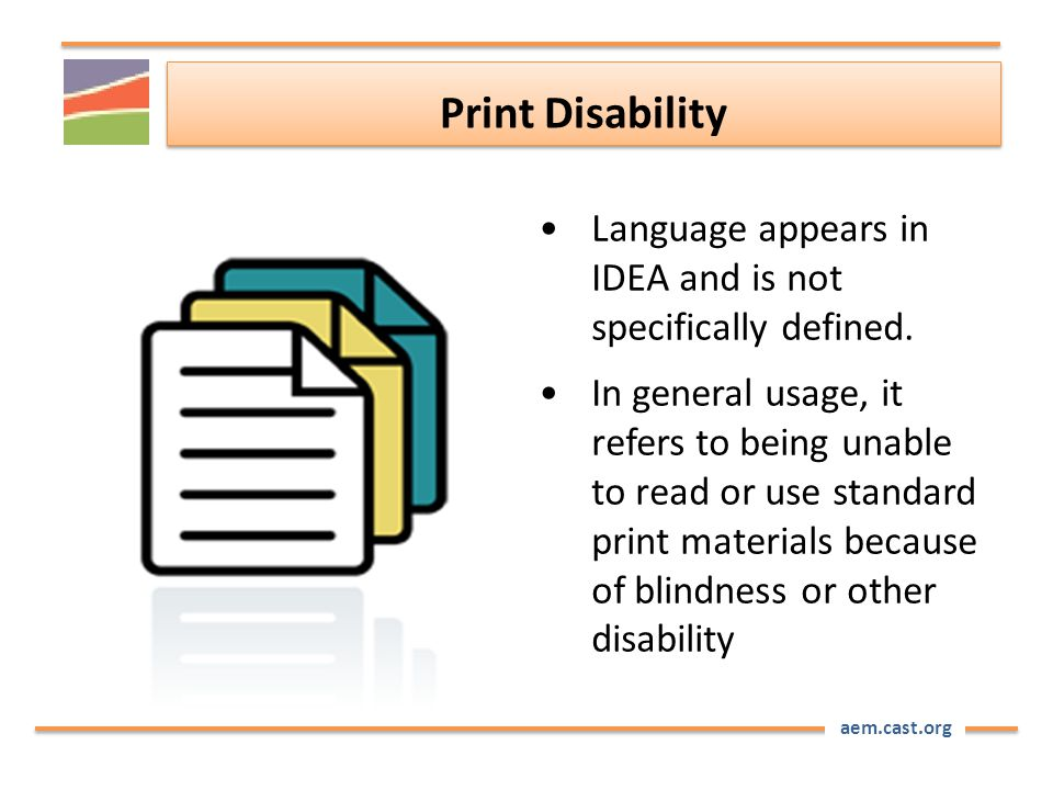 aem.cast.org Print Disability Language appears in IDEA and is not specifically defined. In general usage, it refers to being unable to read or use sta