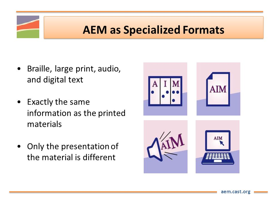 aem.cast.org AEM as Specialized Formats Braille, large print, audio, and digital text Exactly the same information as the printed materials Only the p
