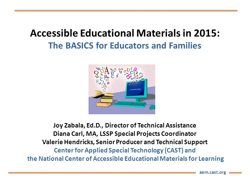 aem.cast.org Accessible Educational Materials in 2015: The BASICS for Educators and Families Joy Zabala, Ed.D., Director of Technical Assistance Diana