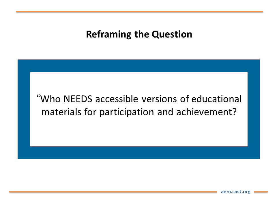 "aem.cast.org Reframing the Question ""Who NEEDS accessible versions of educational materials for participation and achievement?"
