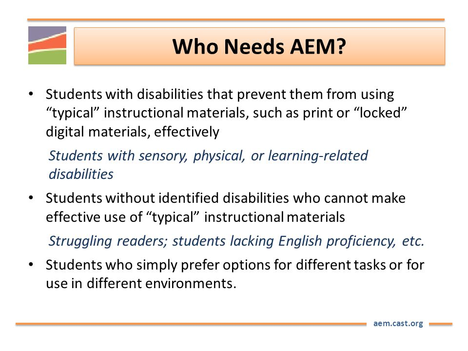 "aem.cast.org Who Needs AEM? Students with disabilities that prevent them from using ""typical"" instructional materials, such as print or ""locked"" digit"