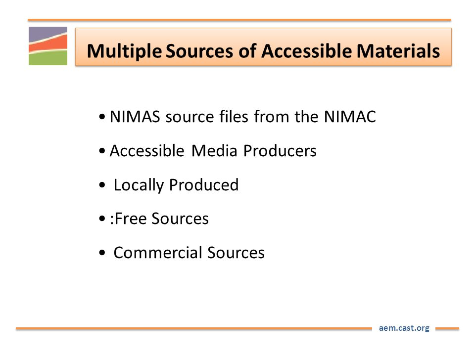 aem.cast.org Multiple Sources of Accessible Materials NIMAS source files from the NIMAC Accessible Media Producers Locally Produced :Free Sources Comm