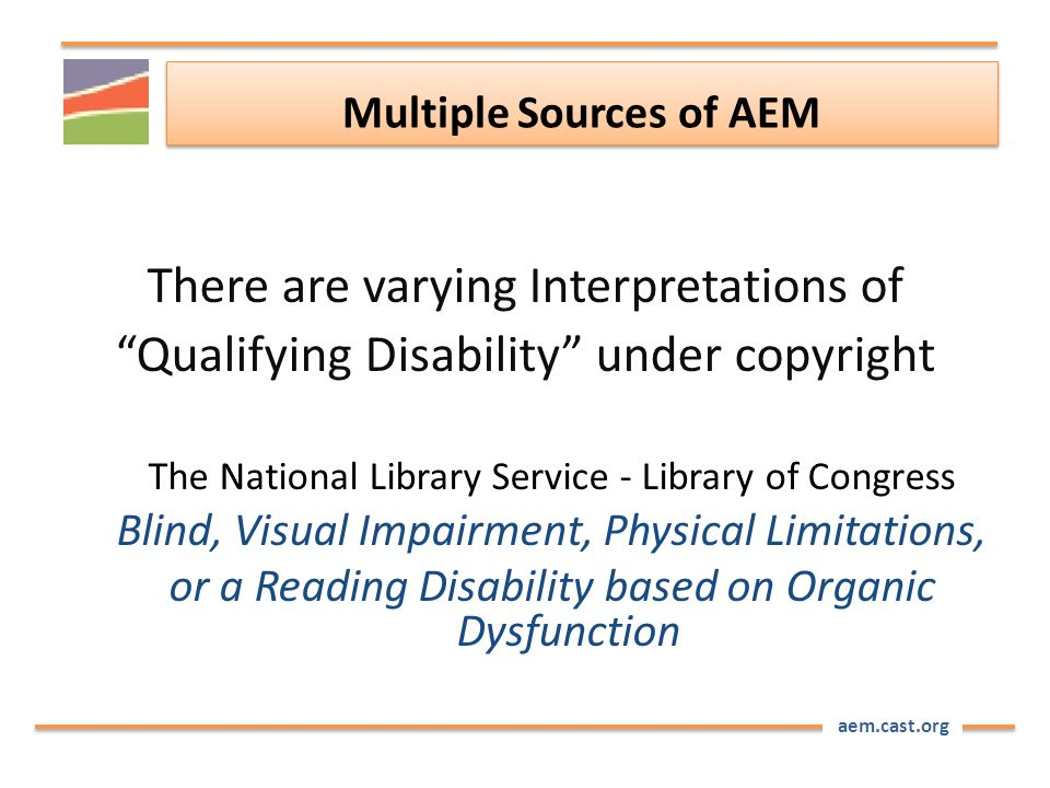 "aem.cast.org Multiple Sources of AEM There are varying Interpretations of ""Qualifying Disability"" under copyright The National Library Service - Libra"