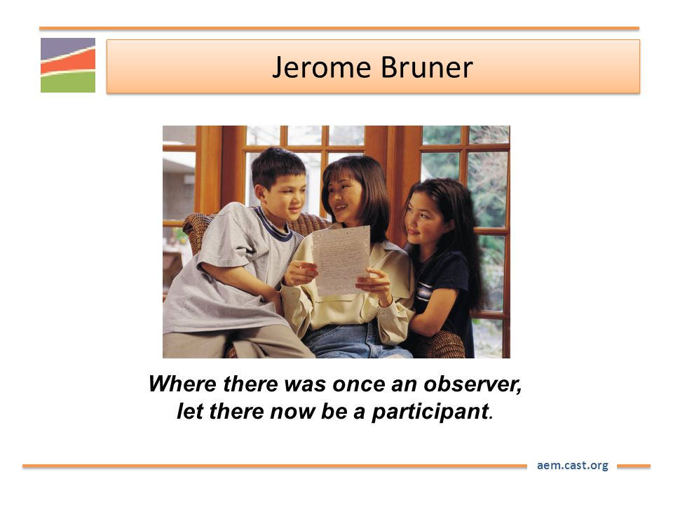 aem.cast.org Where there was once an observer, let there now be a participant. Jerome Bruner