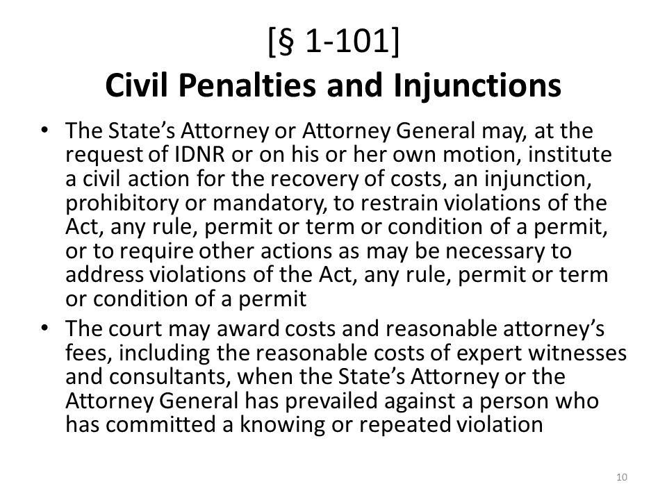 [§ 1-101] Civil Penalties and Injunctions The State's Attorney or Attorney General may, at the request of IDNR or on his or her own motion, institute a civil action for the recovery of costs, an injunction, prohibitory or mandatory, to restrain violations of the Act, any rule, permit or term or condition of a permit, or to require other actions as may be necessary to address violations of the Act, any rule, permit or term or condition of a permit The court may award costs and reasonable attorney's fees, including the reasonable costs of expert witnesses and consultants, when the State's Attorney or the Attorney General has prevailed against a person who has committed a knowing or repeated violation 10