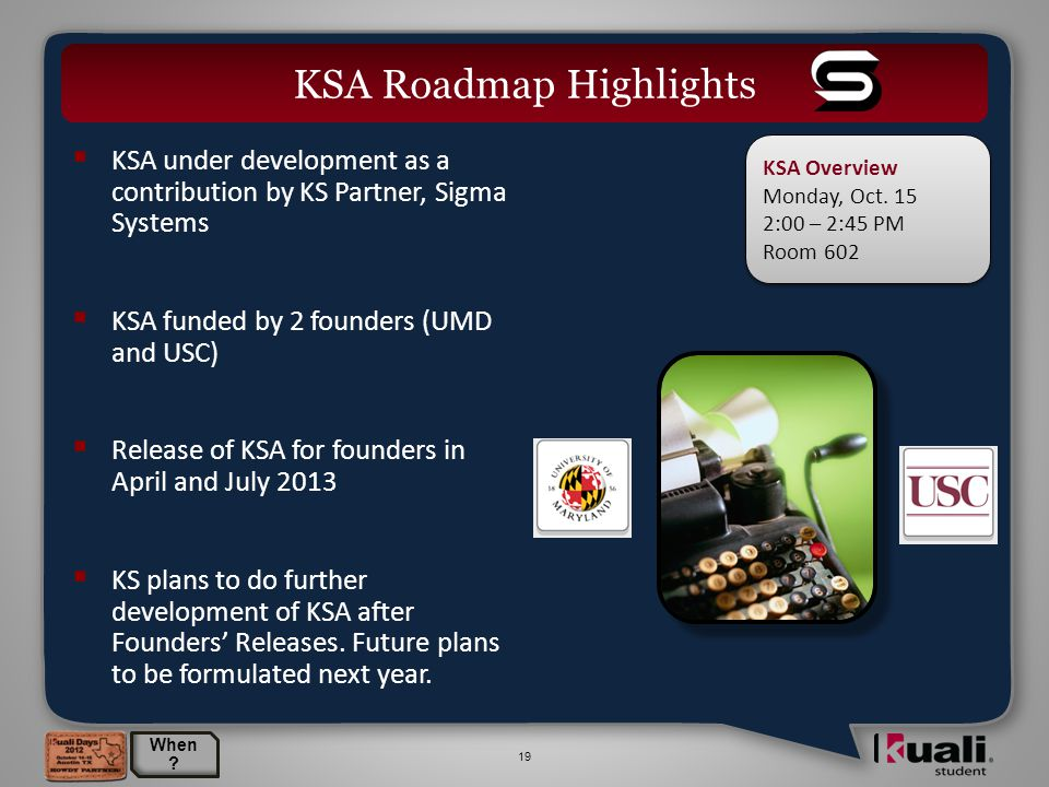 19  KSA under development as a contribution by KS Partner, Sigma Systems  KSA funded by 2 founders (UMD and USC)  Release of KSA for founders in April and July 2013  KS plans to do further development of KSA after Founders' Releases.