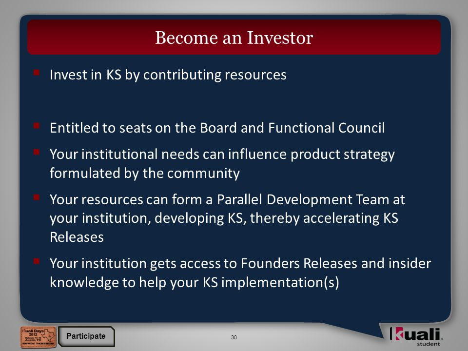 30  Invest in KS by contributing resources  Entitled to seats on the Board and Functional Council  Your institutional needs can influence product strategy formulated by the community  Your resources can form a Parallel Development Team at your institution, developing KS, thereby accelerating KS Releases  Your institution gets access to Founders Releases and insider knowledge to help your KS implementation(s) Become an Investor Participate