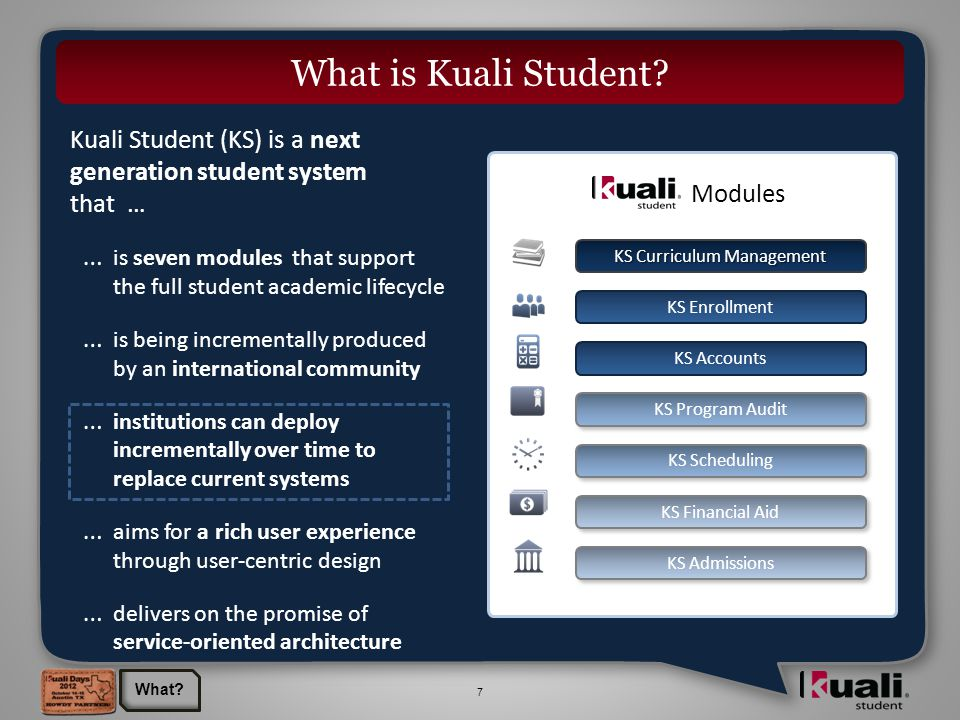 7 Kuali Student (KS) is a next generation student system that … … is seven modules that support the full student academic lifecycle … is being incrementally produced by an international community … institutions can deploy incrementally over time to replace current systems … aims for a rich user experience through user-centric design … delivers on the promise of service-oriented architecture Modules KS Curriculum Management KS Enrollment KS Accounts KS Admissions KS Financial Aid KS Program Audit KS Scheduling What