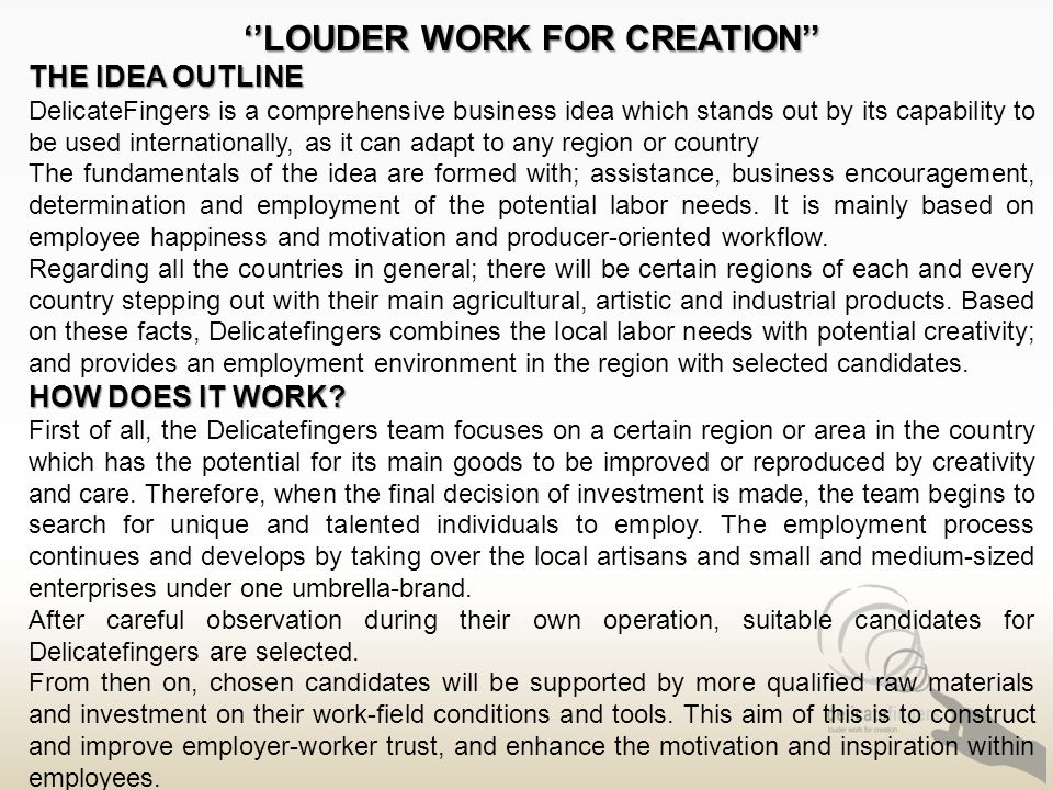 ''LOUDER WORK FOR CREATION'' THE IDEA OUTLINE DelicateFingers is a comprehensive business idea which stands out by its capability to be used internationally, as it can adapt to any region or country The fundamentals of the idea are formed with; assistance, business encouragement, determination and employment of the potential labor needs.