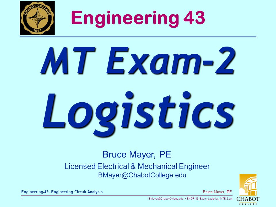 BMayer@ChabotCollege.edu ENGR-43_Exam_Logistics_MTE-2.ppt 1 Bruce Mayer, PE Engineering-43: Engineering Circuit Analysis Bruce Mayer, PE Licensed Electrical & Mechanical Engineer BMayer@ChabotCollege.edu Engineering 43 MT Exam-2 Logistics