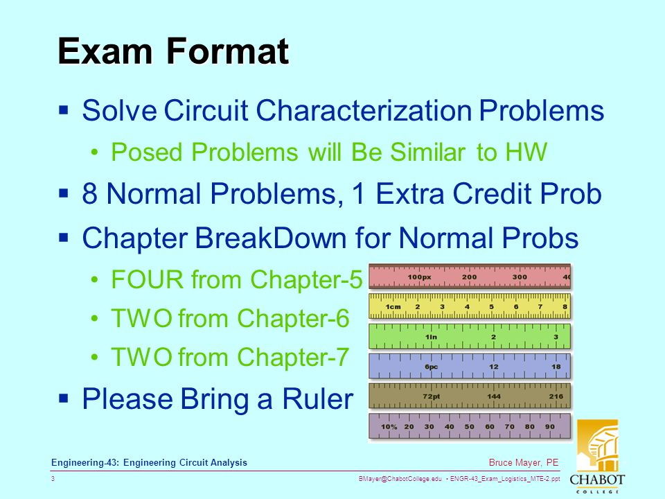BMayer@ChabotCollege.edu ENGR-43_Exam_Logistics_MTE-2.ppt 3 Bruce Mayer, PE Engineering-43: Engineering Circuit Analysis Exam Format  Solve Circuit Characterization Problems Posed Problems will Be Similar to HW  8 Normal Problems, 1 Extra Credit Prob  Chapter BreakDown for Normal Probs FOUR from Chapter-5 TWO from Chapter-6 TWO from Chapter-7  Please Bring a Ruler