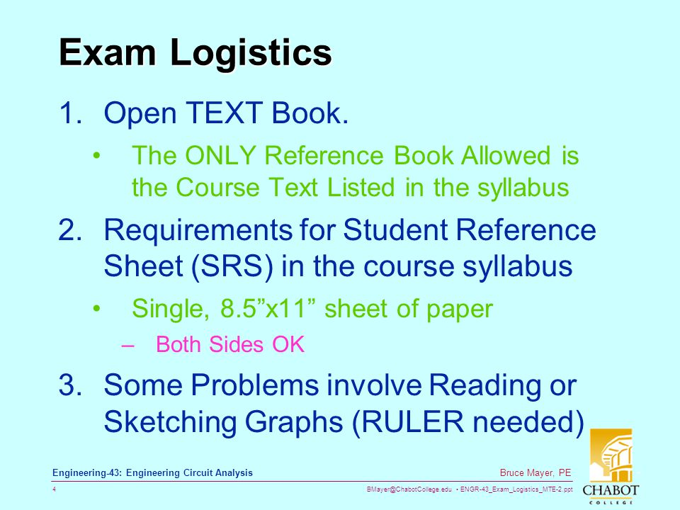 BMayer@ChabotCollege.edu ENGR-43_Exam_Logistics_MTE-2.ppt 4 Bruce Mayer, PE Engineering-43: Engineering Circuit Analysis Exam Logistics 1.Open TEXT Book.