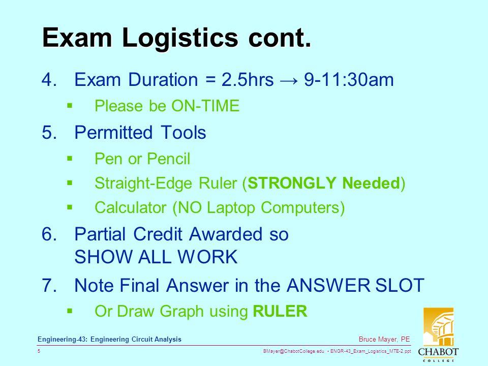 BMayer@ChabotCollege.edu ENGR-43_Exam_Logistics_MTE-2.ppt 5 Bruce Mayer, PE Engineering-43: Engineering Circuit Analysis Exam Logistics cont. 4.Exam D