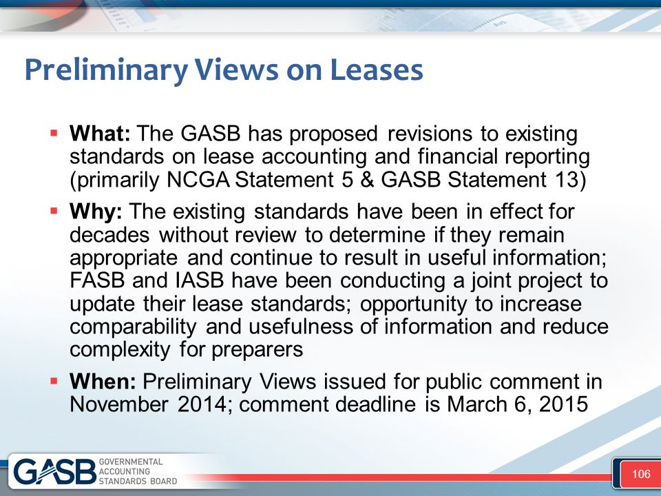 Preliminary Views on Leases  What: The GASB has proposed revisions to existing standards on lease accounting and financial reporting (primarily NCGA