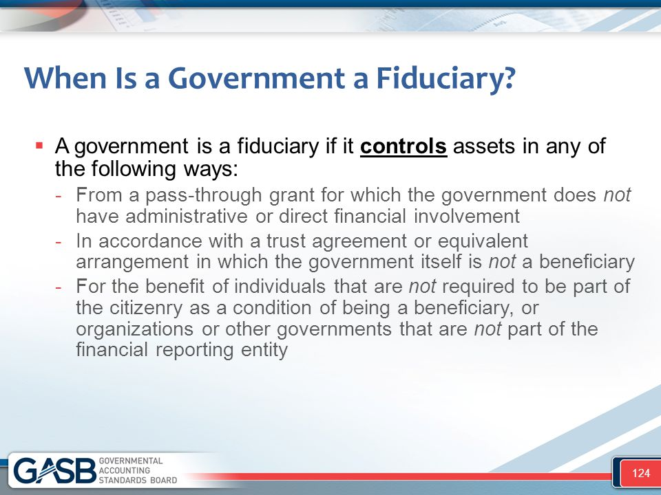 When Is a Government a Fiduciary?  A government is a fiduciary if it controls assets in any of the following ways: -From a pass-through grant for whi