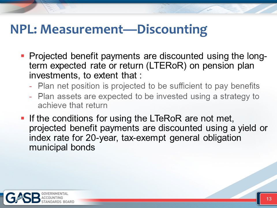 NPL: Measurement—Discounting  Projected benefit payments are discounted using the long- term expected rate or return (LTERoR) on pension plan investm