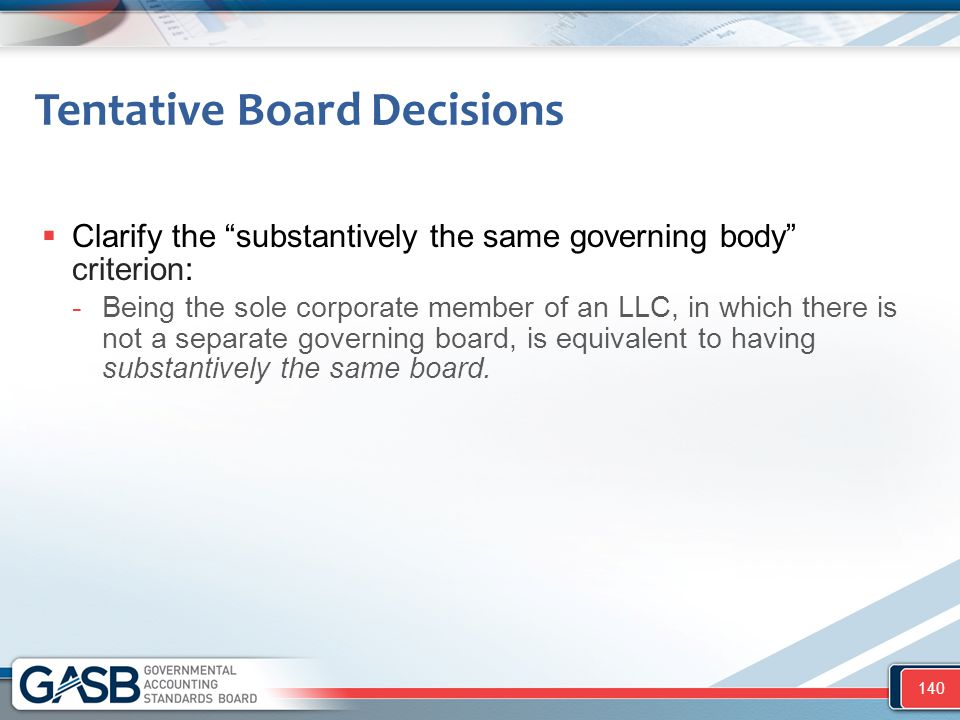 """Tentative Board Decisions  Clarify the """"substantively the same governing body"""" criterion: -Being the sole corporate member of an LLC, in which there"""