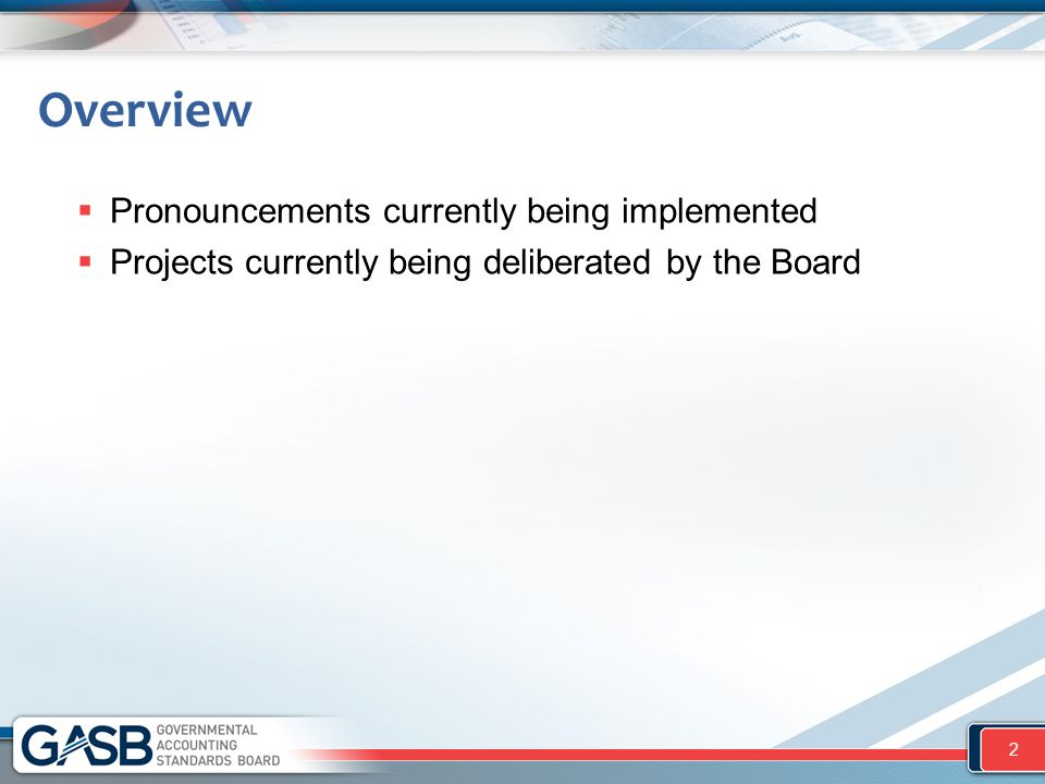 Overview  Pronouncements currently being implemented  Projects currently being deliberated by the Board 2