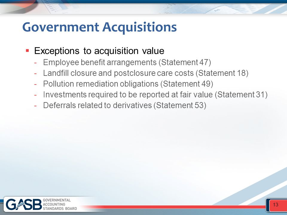 Government Acquisitions  Exceptions to acquisition value -Employee benefit arrangements (Statement 47) -Landfill closure and postclosure care costs (