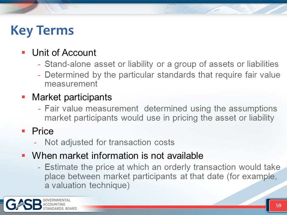  Unit of Account -Stand-alone asset or liability or a group of assets or liabilities -Determined by the particular standards that require fair value