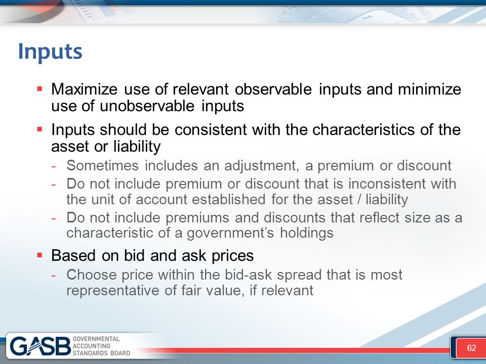  Maximize use of relevant observable inputs and minimize use of unobservable inputs  Inputs should be consistent with the characteristics of the ass