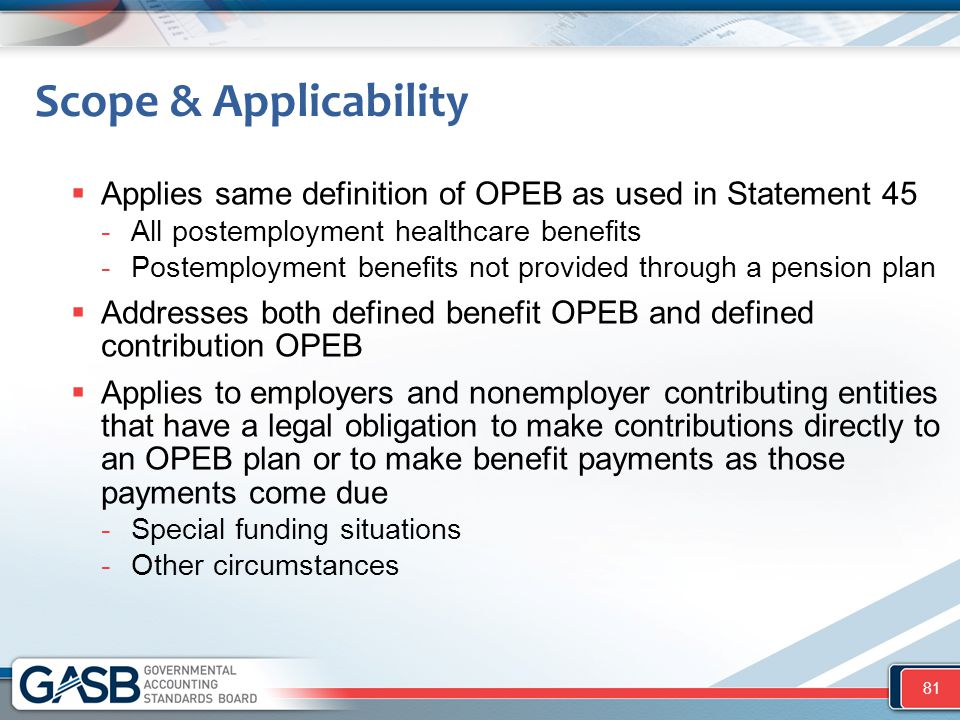 Scope & Applicability  Applies same definition of OPEB as used in Statement 45 -All postemployment healthcare benefits -Postemployment benefits not p