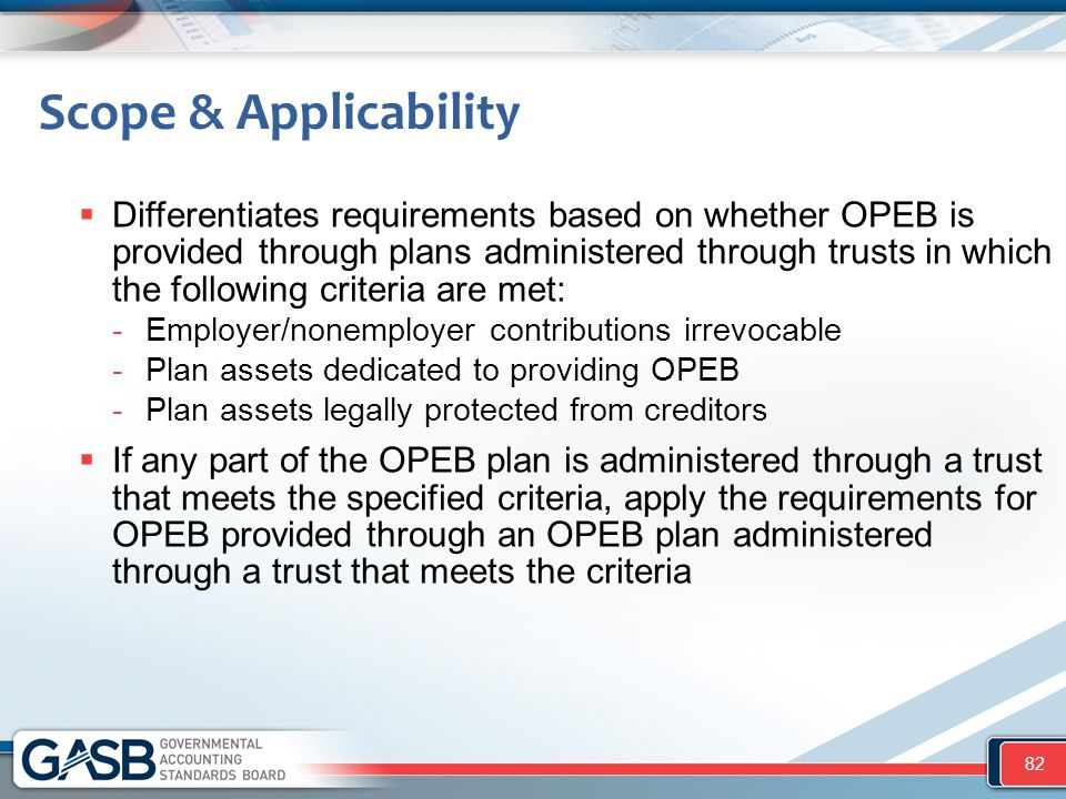 Scope & Applicability  Differentiates requirements based on whether OPEB is provided through plans administered through trusts in which the following