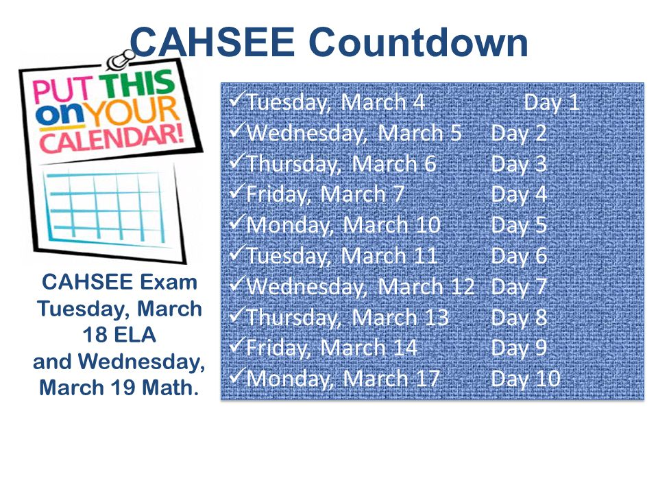 CAHSEE Countdown CAHSEE Exam Tuesday, March 18 ELA and Wednesday, March 19 Math.