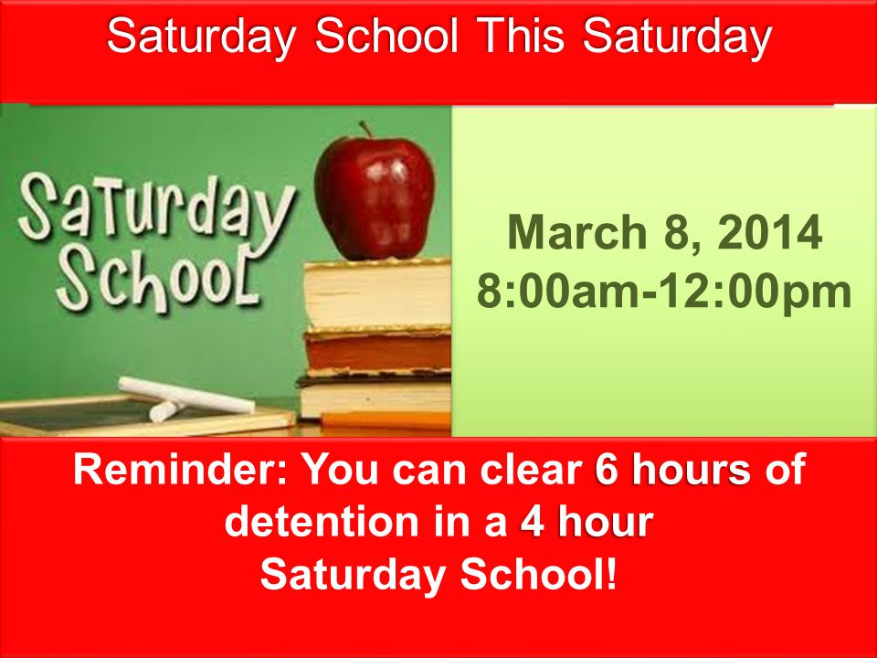 Saturday School This Saturday March 8, 2014 8:00am-12:00pm March 8, 2014 8:00am-12:00pm 6 hours 4 hour Reminder: You can clear 6 hours of detention in a 4 hour Saturday School.