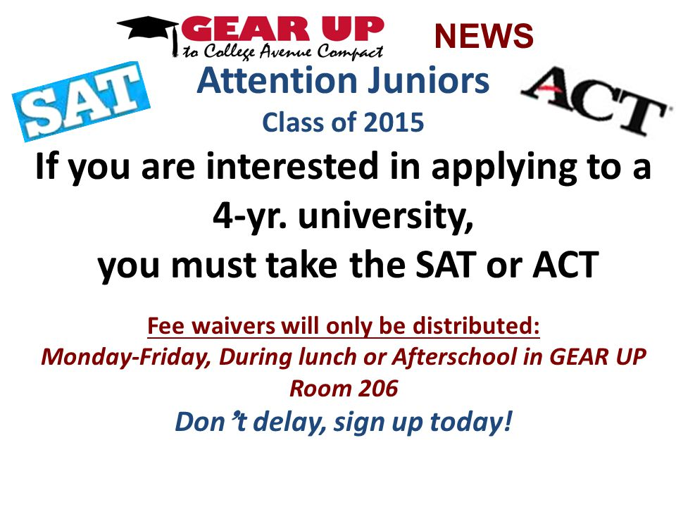 Attention Juniors Class of 2015 If you are interested in applying to a 4-yr. university, you must take the SAT or ACT Fee waivers will only be distrib