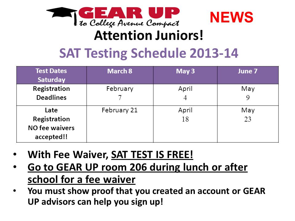 Attention Juniors! SAT Testing Schedule 2013-14 With Fee Waiver, SAT TEST IS FREE! Go to GEAR UP room 206 during lunch or after school for a fee waive
